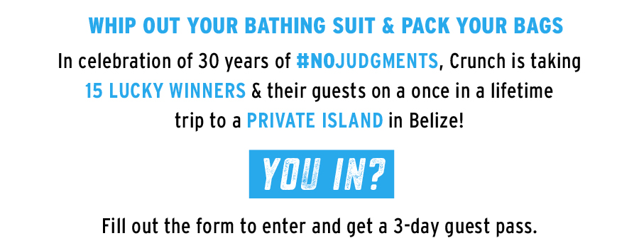 Whip out your bathing suite & pack your bags. In celebration of 30 years of No Judgments, Crunch is taking 15 lucky winners & their guests on a once in a lifetime trip to a Private Island in Belize! You in? Fill out the form to enter and get a 3-day guest pass.
