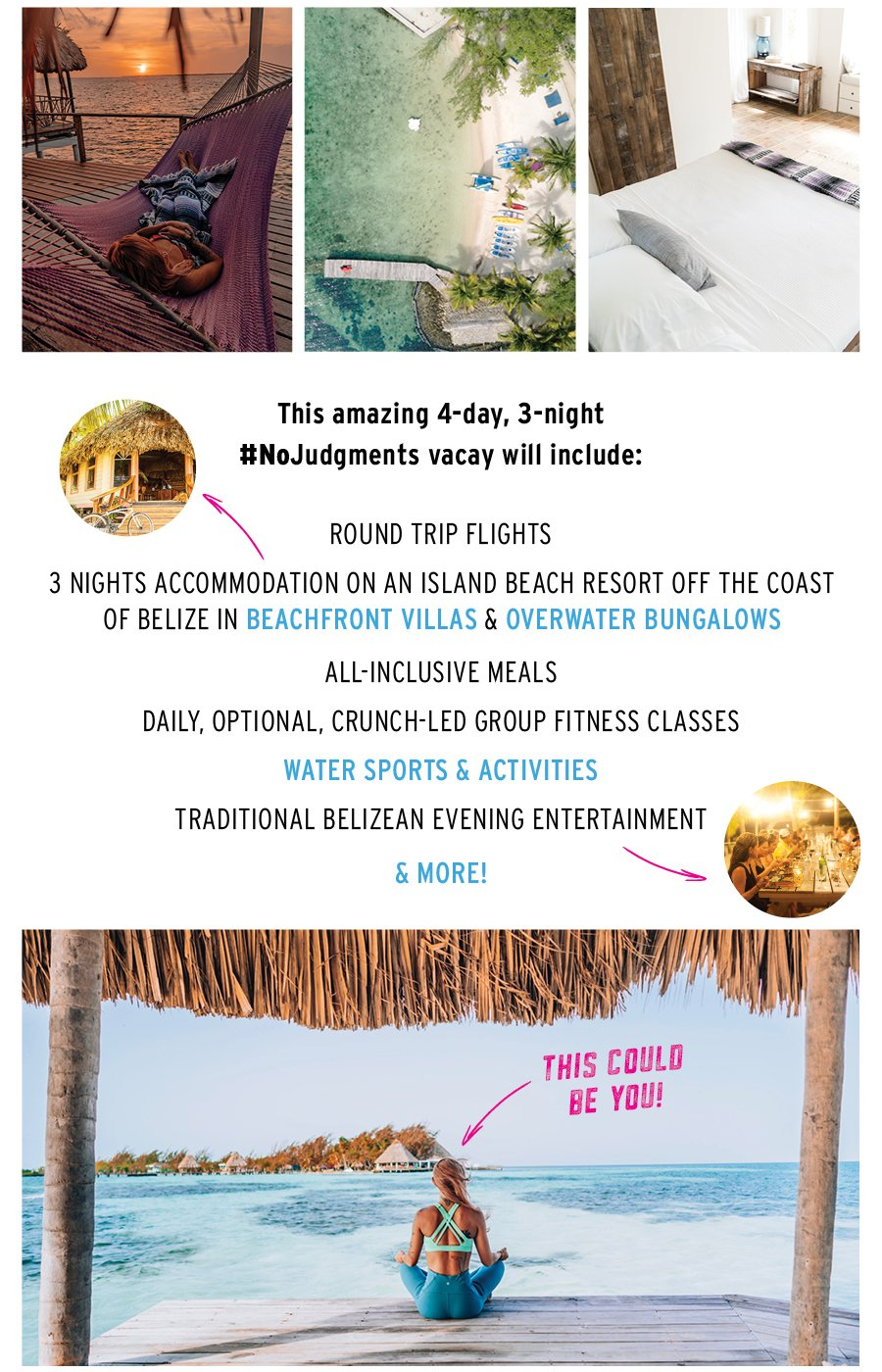 This amazing 4-day, 3-night, No Judgments vacay will include: round trip flights, 3 nights accommodation on an island beach resort off the coast of Belize in beachfront villas & overwater bungalows, all inclusive meals. Daily, optional, crunch-led group fitness classes, water sports & activities, traditional Belizean evening entertainment and more.